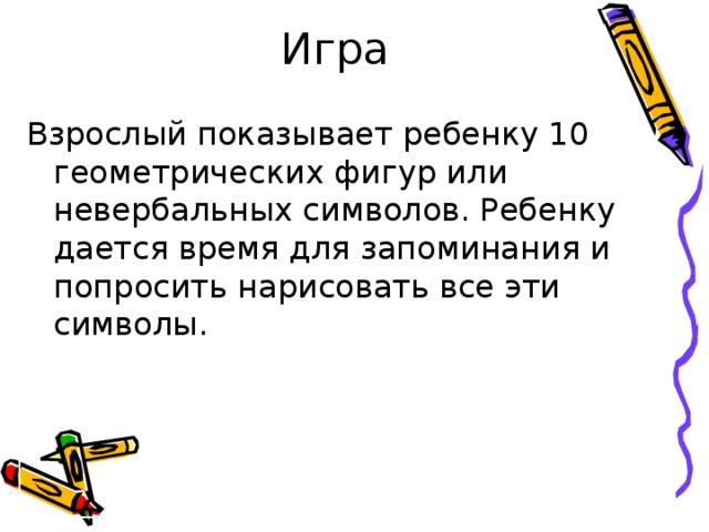 Игра Взрослый показывает ребенку 10 геометрических фигур или невербальных символов. Ребенку дается время для запоминания и попросить нарисовать все эти символы.