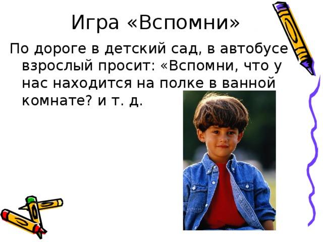 Игра «Вспомни» По дороге в детский сад, в автобусе взрослый просит: «Вспомни, что у нас находится на полке в ванной комнате? и т. д.