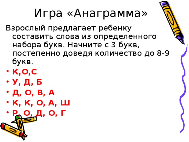 Игра «Анаграмма» Взрослый предлагает ребенку составить слова из определенного набора букв. Начните с 3 букв, постепенно доведя количество до 8-9 букв. К,О,С У, Д, Б Д, О, В, А К, К, О, А, Ш Р, О, Д, О, Г
