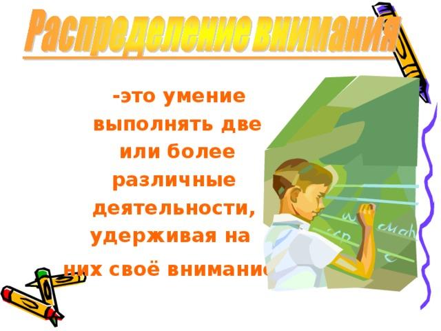 -это умение  выполнять две  или более различные  деятельности, удерживая на них своё внимание