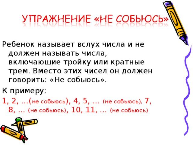 Ребенок называет вслух числа и не должен называть числа, включающие тройку или кратные трем. Вместо этих чисел он должен говорить: «Не собьюсь». К примеру: 1, 2, …( не собьюсь ), 4, 5, … (не собьюсь), 7, 8, … (не собьюсь) , 10, 11, … (не собьюсь)