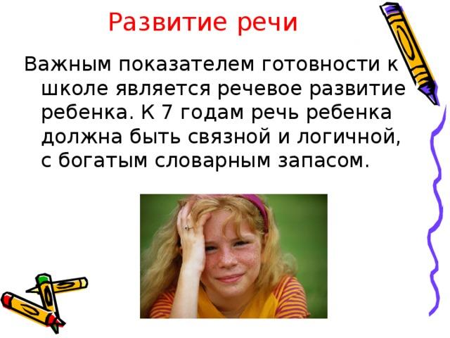 Развитие речи Важным показателем готовности к школе является речевое развитие ребенка. К 7 годам речь ребенка должна быть связной и логичной, с богатым словарным запасом.