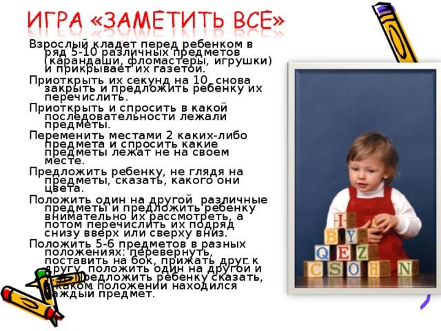Взрослый кладет перед ребенком в ряд 5-10 различных предметов (карандаши, фломастеры, игрушки) и прикрывает их газетой. Приоткрыть их секунд на 10, снова закрыть и предложить ребенку их перечислить. Приоткрыть и спросить в какой последовательности лежали предметы. Переменить местами 2 каких-либо предмета и спросить какие предметы лежат не на своем месте. Предложить ребенку, не глядя на предметы, сказать, какого они цвета. Положить один на другой различные предметы и предложить ребенку внимательно их рассмотреть, а потом перечислить их подряд снизу вверх или сверху вниз. Положить 5-6 предметов в разных положениях: перевернуть, поставить на бок, прижать друг к другу, положить один на другой и т. п. Предложить ребенку сказать, в каком положении находился каждый предмет.