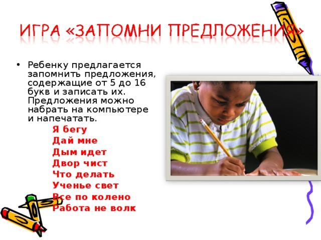 Ребенку предлагается запомнить предложения, содержащие от 5 до 16 букв и записать их. Предложения можно набрать на компьютере и напечатать.