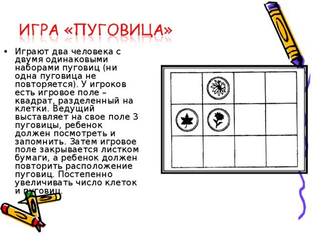 Играют два человека с двумя одинаковыми наборами пуговиц (ни одна пуговица не повторяется). У игроков есть игровое поле – квадрат, разделенный на клетки. Ведущий выставляет на свое поле 3 пуговицы, ребенок должен посмотреть и запомнить. Затем игровое поле закрывается листком бумаги, а ребенок должен повторить расположение пуговиц. Постепенно увеличивать число клеток и пуговиц.