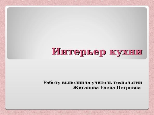Интерьер кухни    Работу выполнила учитель технологии  Жиганова Елена Петровна