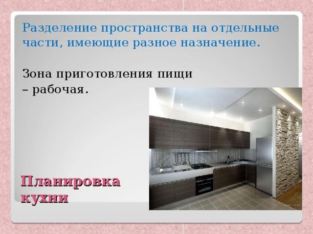 Разделение пространства на отдельные части, имеющие разное назначение. Зона приготовления пищи – рабочая. Планировка  кухни