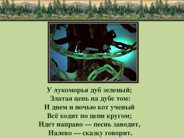 У лукоморья дуб зеленый;  Златая цепь на дубе том:  И днем и ночью кот ученый  Всё ходит по цепи кругом;  Идет направо — песнь заводит,  Налево — сказку говорит.