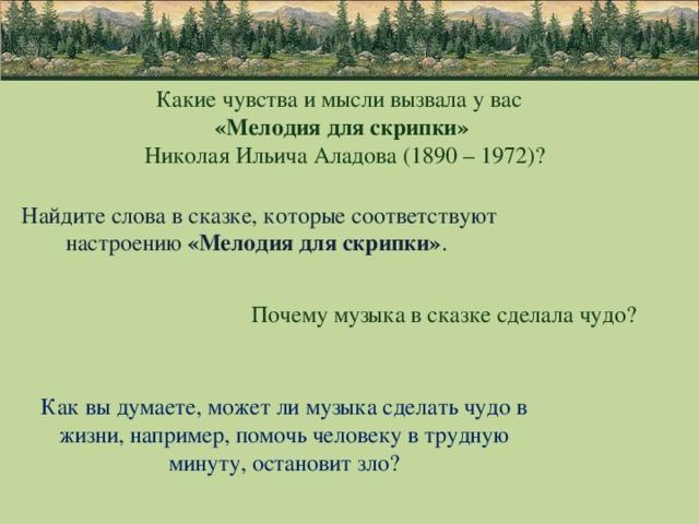 Какие чувства и мысли вызвала у вас «Мелодия для скрипки»  Николая Ильича Аладова (1890 – 1972)? Найдите слова в сказке, которые соответствуют настроению «Мелодия для скрипки» . Почему музыка в сказке сделала чудо? Как вы думаете, может ли музыка сделать чудо в жизни, например, помочь человеку в трудную минуту, остановит зло?