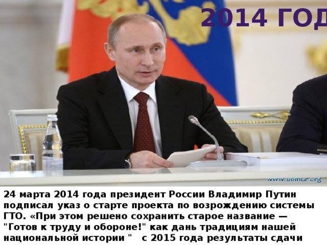 2014 год 24 марта 2014 года президент РоссииВладимир Путин подписал указ остарте проекта повозрождению системы ГТО. «При этом решено сохранить старое название—