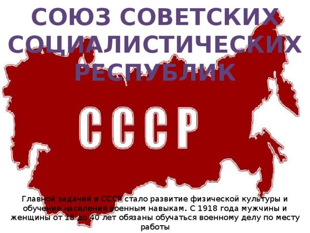 Союз Советских Социалистических Республик Главной задачей в СССР стало развитие физической культуры и обучение населения военным навыкам . С 1918 года мужчины и женщины от 18 до 40 лет обязаны обучаться военному делу по месту работы