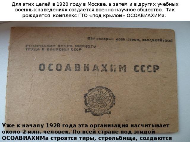 Для этих целей в 1920 году в Москве, а затем и в других учебных военных заведениях создается военно-научное общество. Так рождается комплекс ГТО «под крылом» ОСОАВИАХИМа. Уже к началу 1928 года эта организация насчитывает около 2 млн. человек. По всей стране под эгидой ОСОАВИАХИМа строятся тиры, стрельбища, создаются аэроклубы и военно-спортивные кружки,