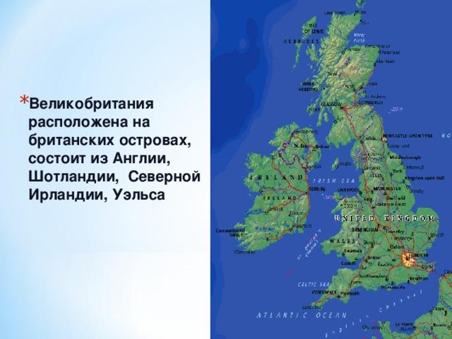 Великобритания расположена на британских островах, состоит из Англии, Шотландии, Северной Ирландии, Уэльса