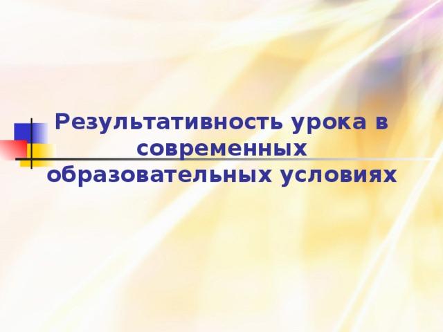 28.10.16   Результативность урока в современных образовательных условиях