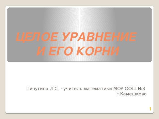 Целое уравнение и его корни Пичугина Л.С. - учитель математики МОУ ООШ №3 г.Камешково