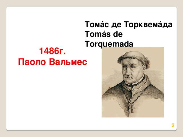 Томáс де Торквемáда  Tomás de Torquemada 1486г.  Паоло Вальмес