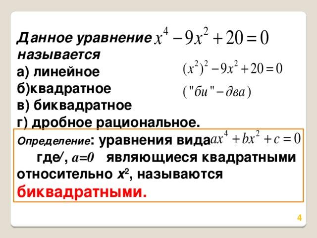 Данное уравнение называется а) линейное б)квадратное в) биквадратное г) дробное рациональное. Определение : уравнения вида где , a=0  являющиеся квадратными относительно х 2 , называются биквадратными.
