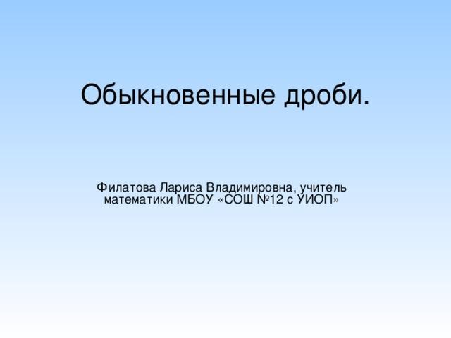 Обыкновенные дроби. Филатова Лариса Владимировна, учитель математики МБОУ «СОШ №12 с УИОП»