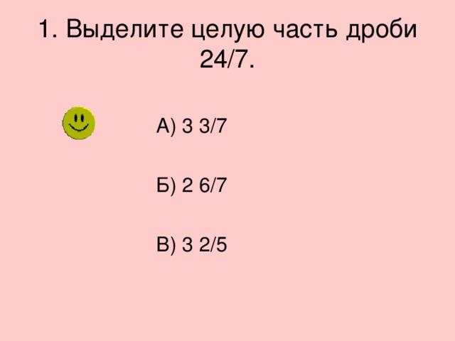 1. Выделите целую часть дроби 24/7.  А) 3 3/7  Б) 2 6/7  В) 3 2/5