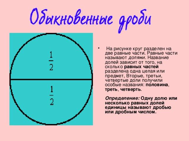 На рисунке круг разделен на две равные части. Равные части называют долями . Название долей зависит от того, на сколько равных частей разделена одна целая или предмет, Вторые, третьи, четвертые доли получили особые названия: половина , треть , четверть .   Определение: Одну долю или несколько равных долей единицы называют дробью или дробным числом.