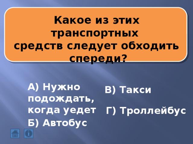 Какое из этих транспортных средств следует обходить  спереди? А) Нужно подождать, когда уедет В) Такси Г) Троллейбус Б) Автобус