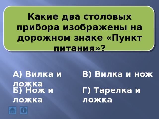 Какие два столовых прибора изображены на дорожном знаке «Пункт питания»? А) Вилка и ложка В) Вилка и нож Б) Нож и ложка Г) Тарелка и ложка