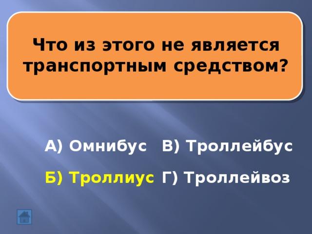 Что из этогонеявляется транспортным средством? А) Омнибус В) Троллейбус Б) Троллиус Г) Троллейвоз