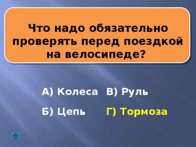 Что надо обязательно проверять перед поездкой на велосипеде? А) Колеса В) Руль Б) Цепь Г) Тормоза