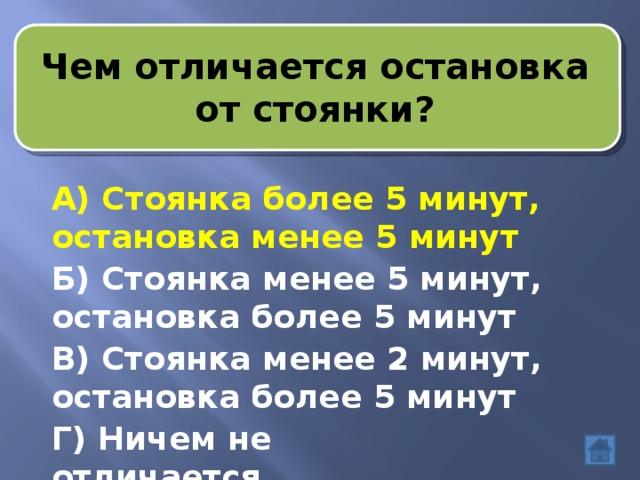 Чем отличается остановка от стоянки? А) Стоянка более 5 минут, остановка менее 5 минут Б) Стоянка менее 5 минут, остановка более 5 минут В) Стоянка менее 2 минут, остановка более 5 минут Г) Ничем не отличается