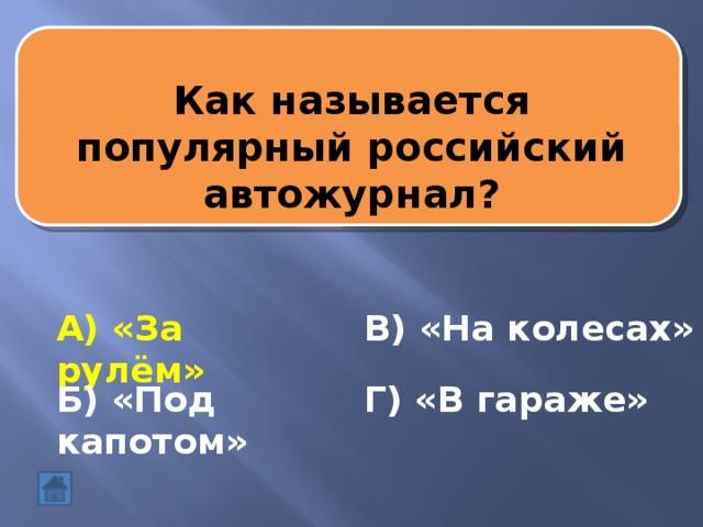 Как называется популярный российский автожурнал? А) «За рулём» В) «На колесах» Б) «Под капотом» Г) «В гараже»