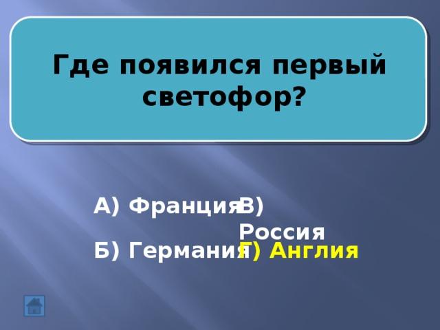 Где появился первый  светофор? А) Франция В) Россия Б) Германия Г) Англия