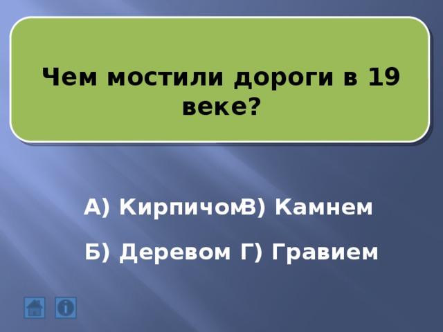 Чем мостили дороги в 19 веке? А) Кирпичом В) Камнем Б) Деревом Г) Гравием