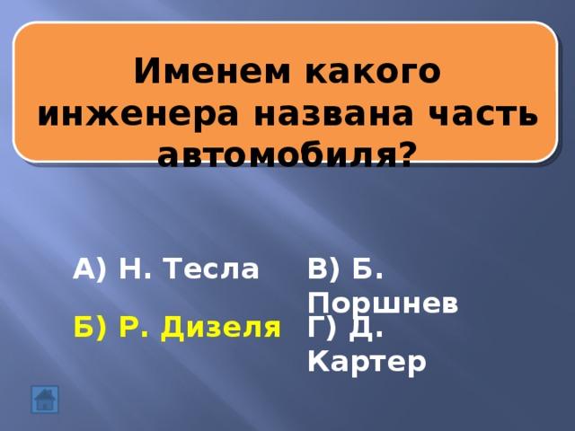 Именем какого инженера названа часть автомобиля? А) Н. Тесла В) Б. Поршнев Б) Р. Дизеля Г) Д. Картер