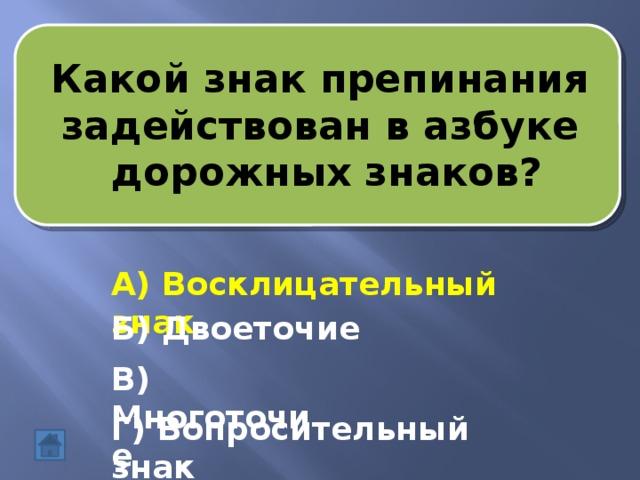 Какой знак препинания задействован в азбуке  дорожных знаков? А) Восклицательный знак Б) Двоеточие В) Многоточие Г) Вопросительный знак