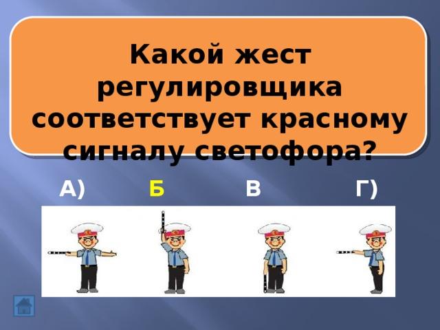 Какой жест регулировщика соответствует красному сигналу светофора? А) Б) В) Г)