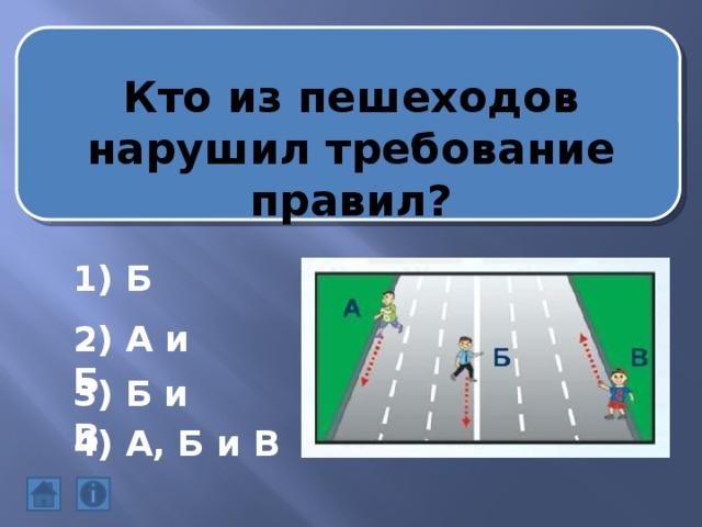 Кто из пешеходов нарушил требование правил? 1) Б 2) А и Б 3) Б и В 4) А, Б и В