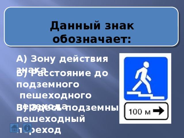 Данный знак обозначает: А) Зону действия знака Б) Расстояние до подземного  пешеходного перехода В) Здесь подземный пешеходный переход