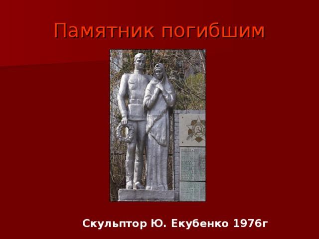 Памятник погибшим Скульптор Ю. Екубенко 1976г