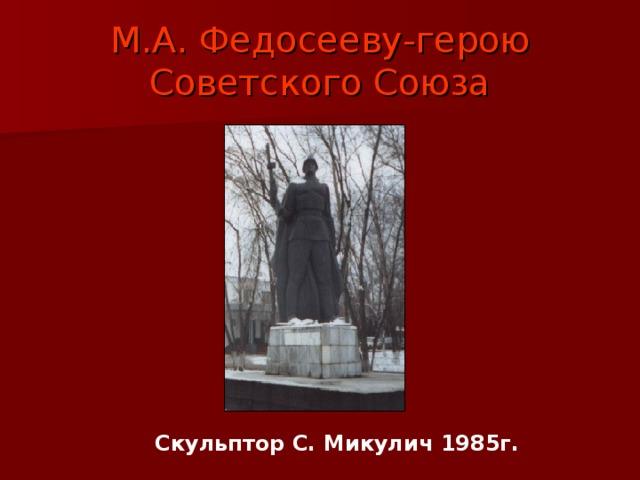 М.А. Федосееву-герою Советского Союза Скульптор С. Микулич 1985г.