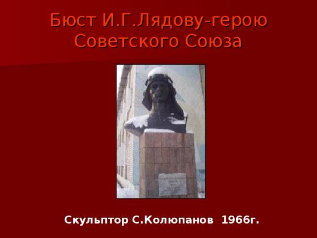 Бюст И.Г.Лядову-герою Советского Союза Скульптор С.Колюпанов 1966г.