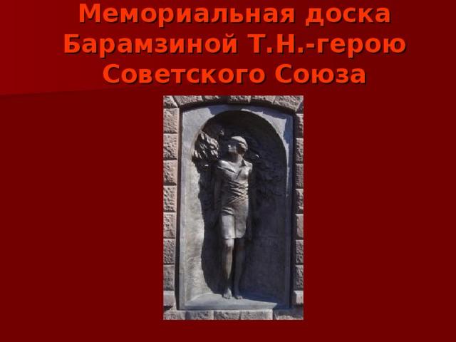 Мемориальная доска Барамзиной Т.Н.-герою Советского Союза