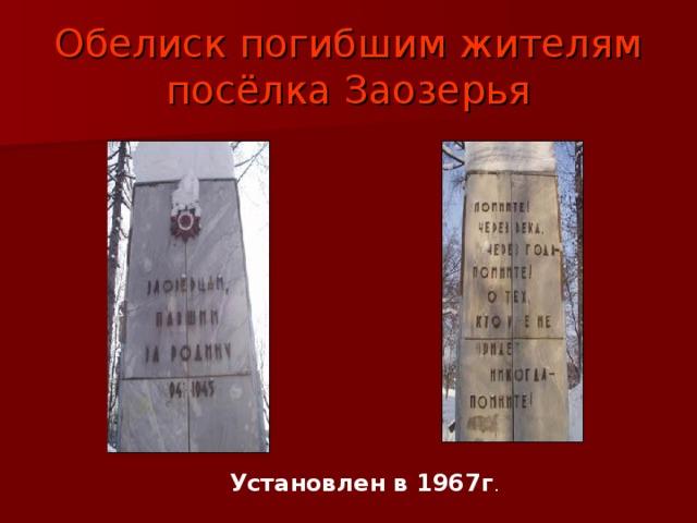 Обелиск погибшим жителям посёлка Заозерья Установлен в 1967г .