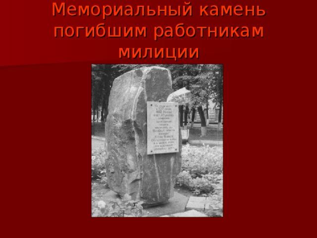 Мемориальный камень погибшим работникам милиции