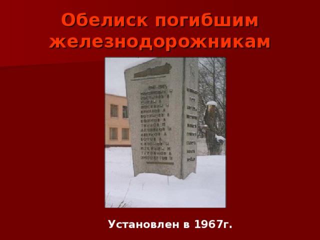Обелиск погибшим железнодорожникам Установлен в 1967г.