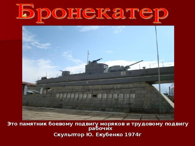 Это памятник боевому подвигу моряков и трудовому подвигу рабочих Скульптор Ю. Екубенко 1974г