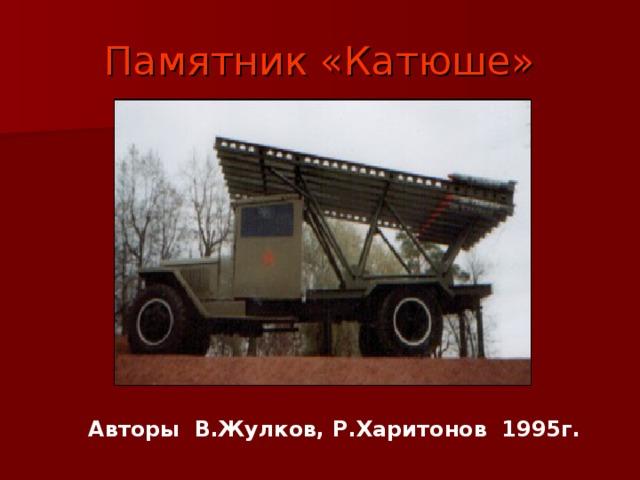 Памятник «Катюше» Авторы В.Жулков, Р.Харитонов 1995г.