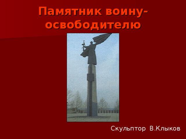 Памятник  воину-освободителю Скульптор В.Клыков