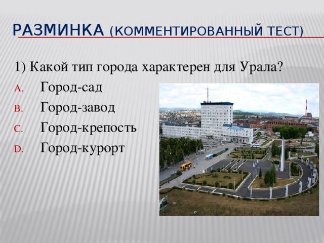 Разминка (комментированный тест) 1) Какой тип города характерен для Урала?