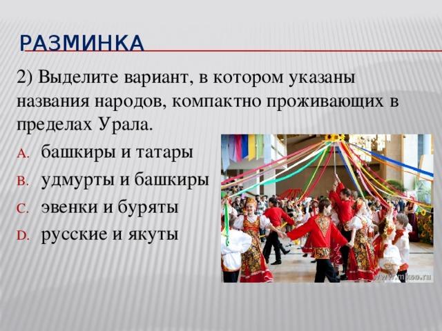 разминка 2) Выделите вариант, в котором указаны названия народов, компактно проживающих в пределах Урала.