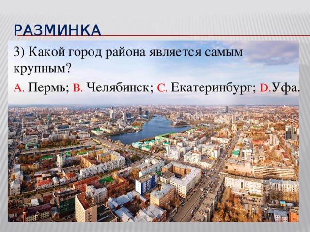 разминка 3) Какой город района является самым крупным? А. Пермь; В. Челябинск; С. Екатеринбург; D. Уфа.